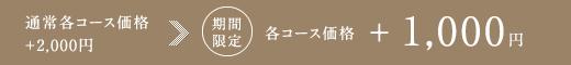 通常各コース価格+2,000円 期間限定 各コース価格 +1,000円